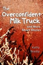 The Overconfident Milk Truck and More Short Stories ebook by Kathy Brasby