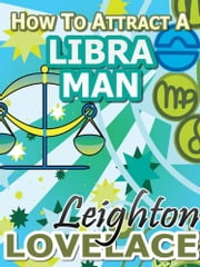 How To Attract A Libra Man - The Astrology for Lovers Guide to Understanding Libra Men, Horoscope Compatibility Tips and Much More ebook by Leighton Lovelace