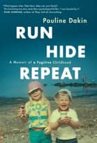 Run, Hide, Repeat - A Memoir of a Fugitive Childhood ebook by Pauline Dakin