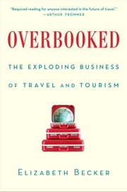 Overbooked - The Exploding Business of Travel and Tourism ebook by Elizabeth Becker