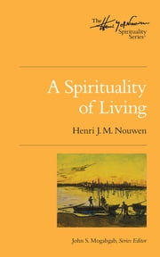 A Spirituality of Living - The Henri Nouwen Spirituality Series ebook by Henri J. M. Nouwen,John S. Mogabgab