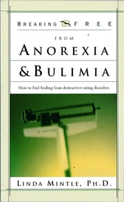 Breaking Free From Anorexia & Bulimia - How to Find Healing From Destructive Eating Discorders ebook by Linda Mintle, Ph.D.