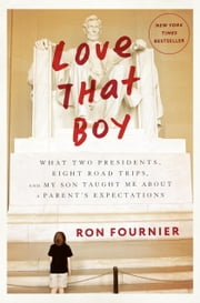 Love That Boy - What Two Presidents, Eight Road Trips, and My Son Taught Me About a Parent's Expectations ebook by Ron Fournier