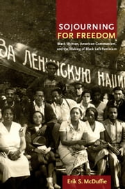 Sojourning for Freedom - Black Women, American Communism, and the Making of Black Left Feminism ebook by Erik S. McDuffie