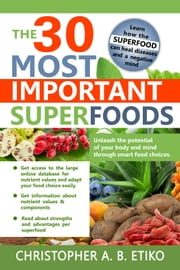 The 30 most important superfoods - Unleash the potential of your body and mind  through smart food choices. ebook by Christopher A. B. Etiko