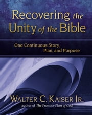 Recovering the Unity of the Bible - One Continuous Story, Plan, and Purpose ebook by Walter C. Kaiser, Jr.