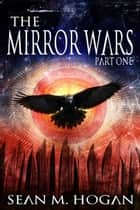 The Mirror Wars Part One - The Mirror Wars, #0 ebook by Sean M. Hogan