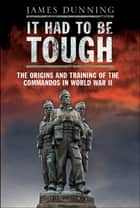 It Had to be Tough - The Origins and Training of the Commandos in World War II ebook by James Dunning