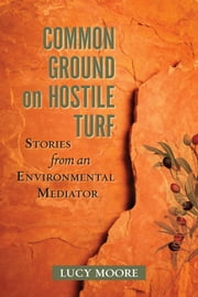 Common Ground on Hostile Turf - Stories from an Environmental Mediator ebook by Lucy Moore
