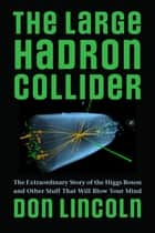 The Large Hadron Collider - The Extraordinary Story of the Higgs Boson and Other Stuff That Will Blow Your Mind ebook by Don Lincoln