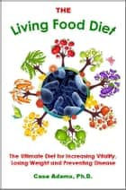 The Living Food Diet ebook by Case Adams Naturopath