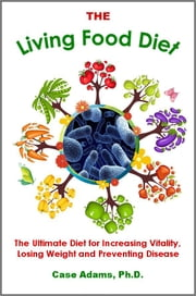 The Living Food Diet - The Ultimate Diet for Increasing Vitality, Losing Weight and Preventing Disease ebook by Case Adams Naturopath