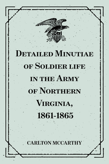 Detailed Minutiae of Soldier life in the Army of Northern Virginia, 1861-1865 ebook by Carlton McCarthy