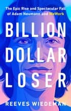 Billion Dollar Loser - The Epic Rise and Spectacular Fall of Adam Neumann and WeWork ebook by Reeves Wiedeman