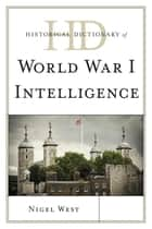 Historical Dictionary of World War I Intelligence ebook by Nigel West