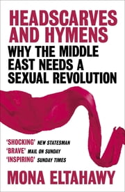 Headscarves and Hymens - Why the Middle East Needs a Sexual Revolution ebook by Mona Eltahawy