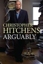 Arguably - Shortlisted for the 2012 Orwell Prize ebook by Christopher Hitchens