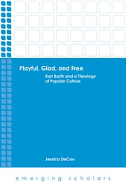 Playful, Glad, and Free - Karl Barth and a Theology of Popular Culture ebook by Jessica DeCou