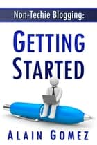 Non-Techie Blogging: Getting Started ebook by Alain Gomez