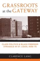 Grassroots at the Gateway - Class Politics and Black Freedom Struggle in St. Louis, 1936-75 ebook by Clarence Lang