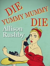 Die Yummy Mummy Die ebook by Allison Rushby,Alison Rushby