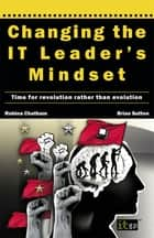 Changing the IT Leader's Mindset - Time for revolution rather than evolution ebook by Dr. Robina Chatham, Dr. Brian Sutton
