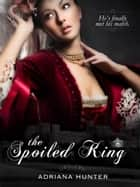 The Spoiled King (Throne Of Pleasure: Book One) - Erotic Romance ebook by Adriana Hunter