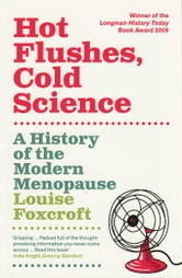 Hot Flushes, Cold Science - A History of the Modern Menopause ebook by Louise Foxcroft