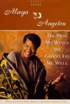 Oh Pray My Wings Are Gonna Fit Me Well ebook by Maya Angelou