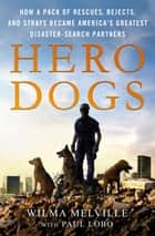 Hero Dogs - How a Pack of Rescues, Rejects, and Strays Became America's Greatest Disaster-Search Partners ebook by Wilma Melville, Paul Lobo