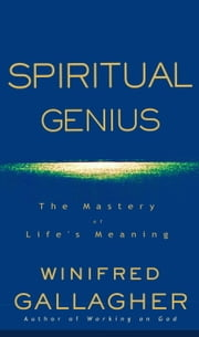 Spiritual Genius - The Mastery of Life's Meaning ebook by Winifred Gallagher