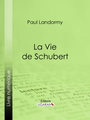 La Vie de Schubert ebook by Paul Landormy, Ligaran