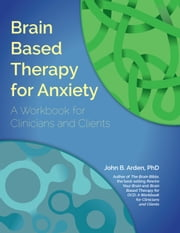 Brain Based Therapy for Anxiety - A Workbook for Clinicians and Clients ebook by John Arden,PhD
