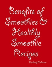 Benefits of Smoothies & Healthly Smoothie Recipes ebook by Kimberly Roberson