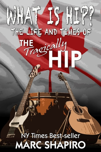 What Is Hip? - The Life and Times of The Tragically Hip ebook by Marc Shapiro