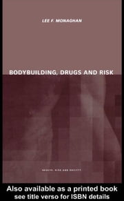 Bodybuilding, Drugs and Risk ebook by Monaghan, Lee F.