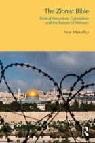 The Zionist Bible - Biblical Precedent, Colonialism and the Erasure of Memory ebook by Nur Masalha