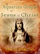 The Aquarian Gospel of Jesus the Chris ebook by Levi H. Dowling