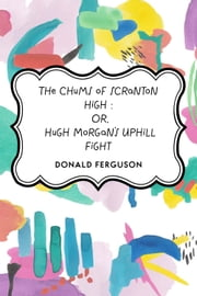 The Chums of Scranton High : Or, Hugh Morgan's Uphill Fight ebook by Donald Ferguson