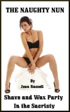 The Naughty Nun: Shave And Wax Party In The Sacristy ebook by Joan Russell