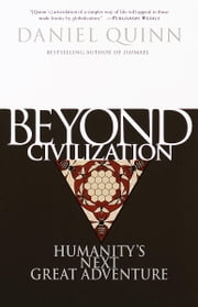 Beyond Civilization - Humanity's Next Great Adventure ebook by Daniel Quinn