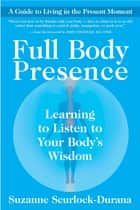Full Body Presence - Learning to Listen to Your Body's Wisdom ebook by Suzanne Scurlock-Durana