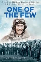 One of the Few - A Story of Personal Challenge through the Battle of Britain and Beyond ebook by Johnny Kent, Alexandra Kent