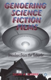 Gendering Science Fiction Films - Invaders from the Suburbs ebook by S. George