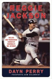 Reggie Jackson - The Life and Thunderous Career of Baseball's Mr. October ebook by Dayn Perry