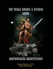 The Vegan Muscle & Fitness Guide to Bodybuilding Competitions ebook by Marcella Torres,Derek Tresize, C.P.T.