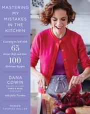 Mastering My Mistakes in the Kitchen - Learning to Cook with 65 Great Chefs and Over 100 Delicious Recipes ebook by Dana Cowin
