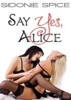 Say Yes, Alice (Girlfriends Next Door, #1) ebook by Sidonie Spice
