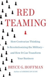 Red Teaming - How Contrarian Thinking Is Revolutionizing the Military--and How It Can Transform Your Business ebook by Bryce G. Hoffman