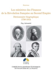 Les ministres des Finances de la Révolution française au Second Empire (I) - Dictionnaire biographique 1790-1814 ebook by Guy Antonetti